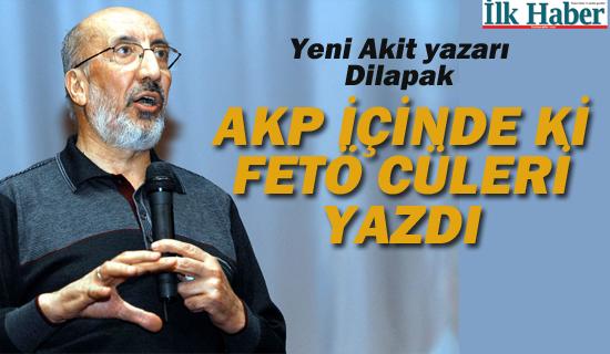 Yeni Akit Yazarı Abdurrahman Dilipak, AKP İçinde ki FETÖ cüleri Yazdı