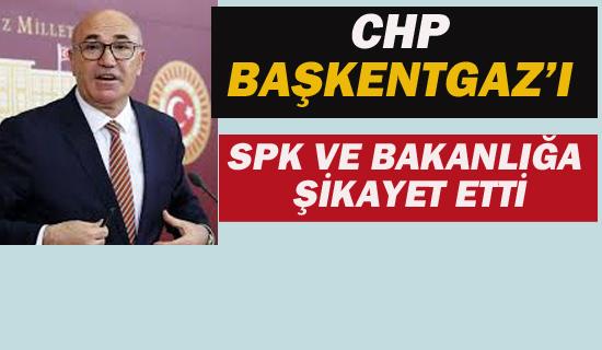 CHP BAŞKENTGAZ'I SPK VE BAKANLIĞA ŞİKAYET ETTİ