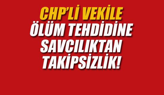 CHP'li Vekile Ölüm Tehdidine Savcılıktan Takipsizlik