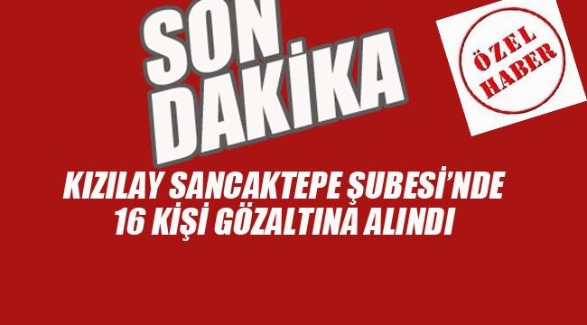 Kızılay Sancaktepe Şubesi'nde 16 Kişi Gözaltına Alındı