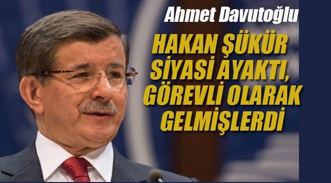 Davutoğlu: Hakan Şükür siyasi ayaktı, Görevli Olarak Gelmişlerdi
