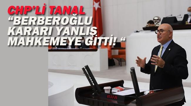 "CHP'li Tanal ""Berberoğlu Kararı Yanlış Mahkemeye Gitti! """