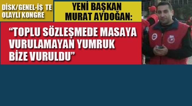 Genel-İş'te Olaylı Kongre, Yeni Başkan Aydoğan: Toplu Sözleşmede Masaya Vurulamayan Yumruk Bize Vuruldu