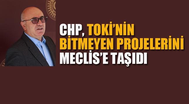 CHP, TOKİ'nin Bitmeyen Projelerini Meclise Taşıdı