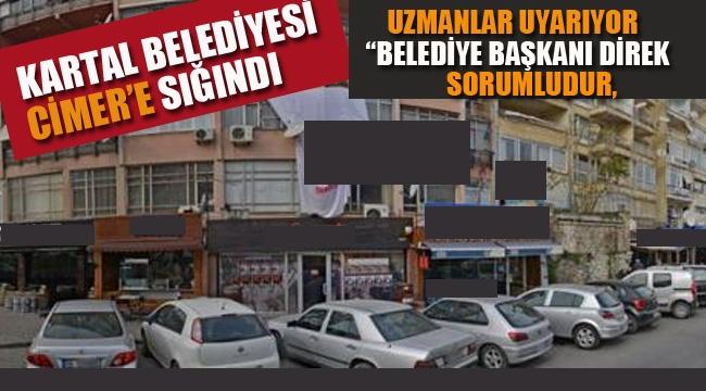 """Kartal Belediyesi CİMER'e Sığındı! Uzmanlar Uyardı """"Belediye Başkanı Sorumludur"""""""