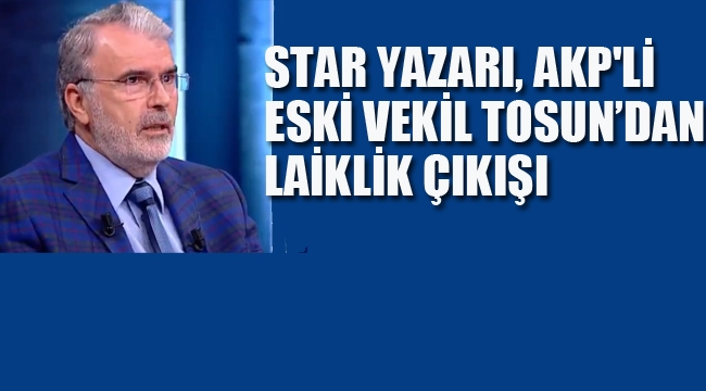 Star Yazarı, AKP'li Eski Vekil Tosun'dan Laiklik Çıkışı!